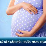 Phun môi trước khi mang thai có nên không? Cần lưu ý những điều gì khi phun xăm?